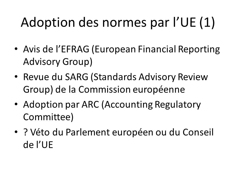 Adoption des normes par lUE (1) Avis de lEFRAG (European Financial Reporting Advisory Group) Revue du SARG (Standards Advisory Review Group) de la Com