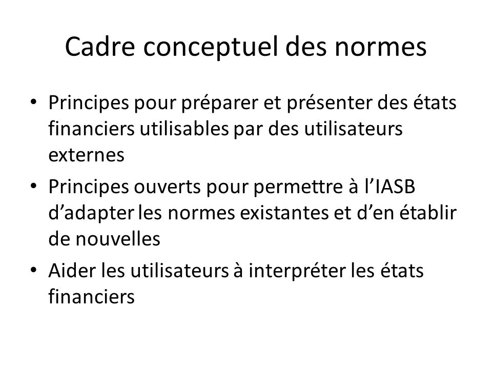 Principes comptables fondamentaux, divergences (2) Concept de coût historique : – Les IFRS recourent fréquemment lévaluation des éléments financiers à leur juste valeur, déterminée, en l absence de valeur de marché, par référence à lactualisation des cash flow futurs.