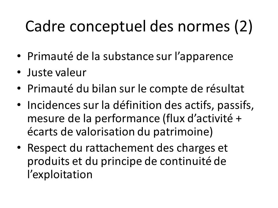 Cadre conceptuel des normes (2) Primauté de la substance sur lapparence Juste valeur Primauté du bilan sur le compte de résultat Incidences sur la déf