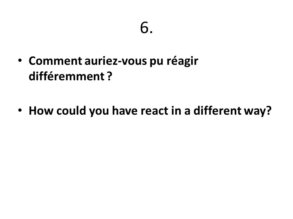 6. Comment auriez-vous pu réagir différemment ? How could you have react in a different way?