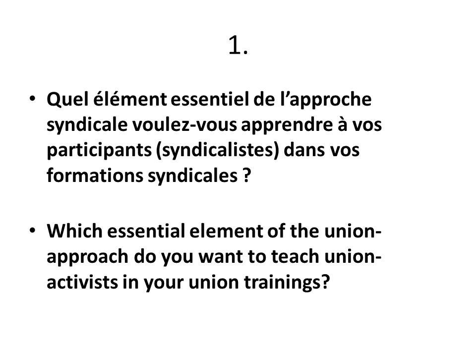 1. Quel élément essentiel de lapproche syndicale voulez-vous apprendre à vos participants (syndicalistes) dans vos formations syndicales ? Which essen