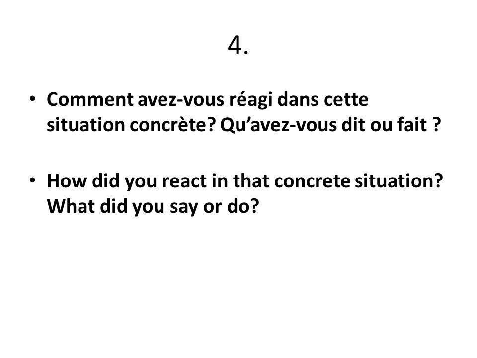 4. Comment avez-vous réagi dans cette situation concrète.