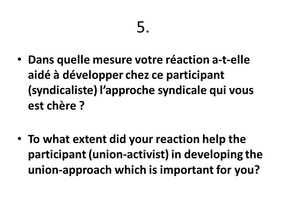 5. Dans quelle mesure votre réaction a-t-elle aidé à développer chez ce participant (syndicaliste) lapproche syndicale qui vous est chère ? To what ex