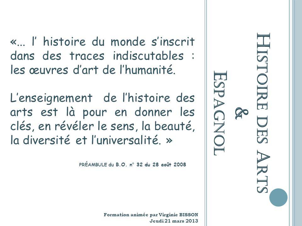 H ISTOIRE DES A RTS & E SPAGNOL Formation animée par Virginie BISSON Jeudi 21 mars 2013 «... l histoire du monde sinscrit dans des traces indiscutable