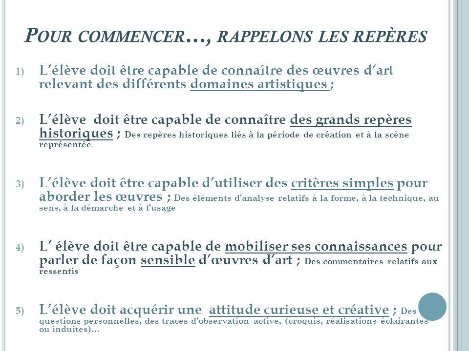 P OUR COMMENCER …, RAPPELONS LES REPÈRES 1) Lélève doit être capable de connaître des œuvres dart relevant des différents domaines artistiques ; 2) Lé