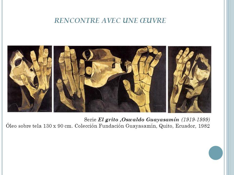 RENCONTRE AVEC UNE ŒUVRE Serie El grito,Oswaldo Guayasamín (1919-1999) Óleo sobre tela 130 x 90 cm. Colección Fundación Guayasamín, Quito, Ecuador, 19