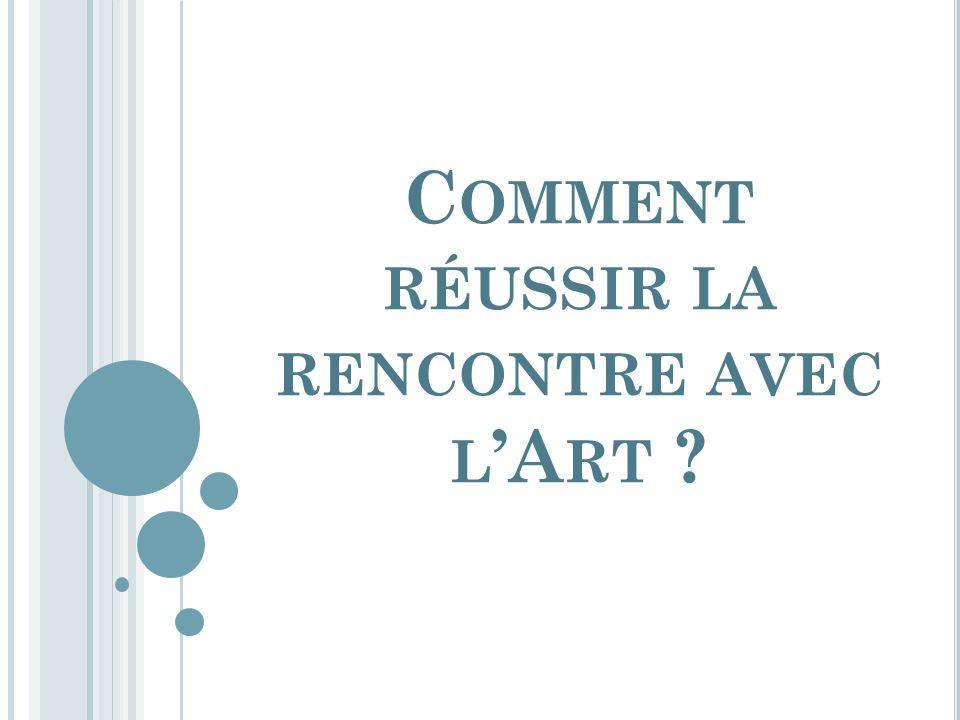 C OMMENT RÉUSSIR LA RENCONTRE AVEC L A RT ?