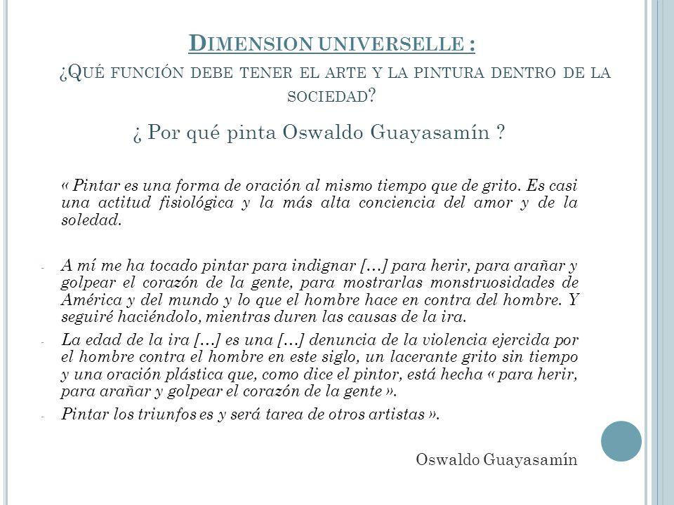 D IMENSION UNIVERSELLE : ¿Q UÉ FUNCIÓN DEBE TENER EL ARTE Y LA PINTURA DENTRO DE LA SOCIEDAD ? ¿ Por qué pinta Oswaldo Guayasamín ? « Pintar es una fo