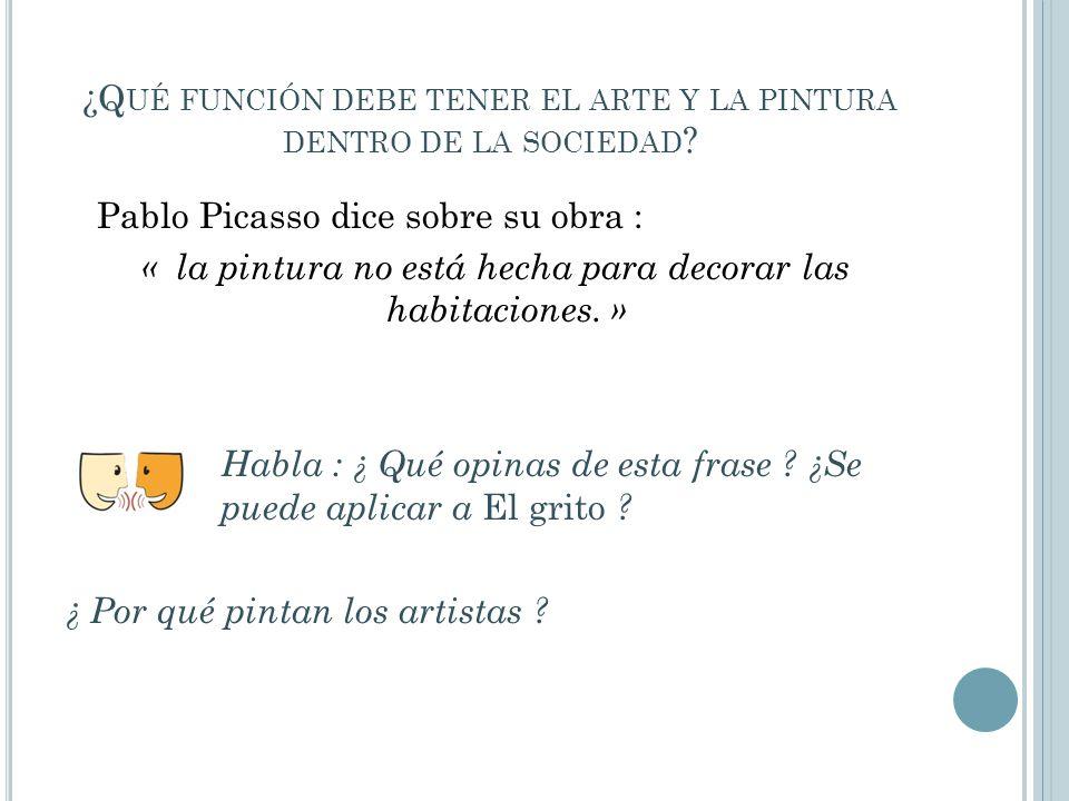 ¿Q UÉ FUNCIÓN DEBE TENER EL ARTE Y LA PINTURA DENTRO DE LA SOCIEDAD ? Pablo Picasso dice sobre su obra : « la pintura no está hecha para decorar las h