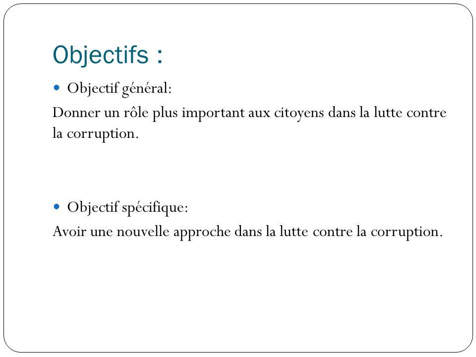 Objectifs : Objectif général: Donner un rôle plus important aux citoyens dans la lutte contre la corruption.
