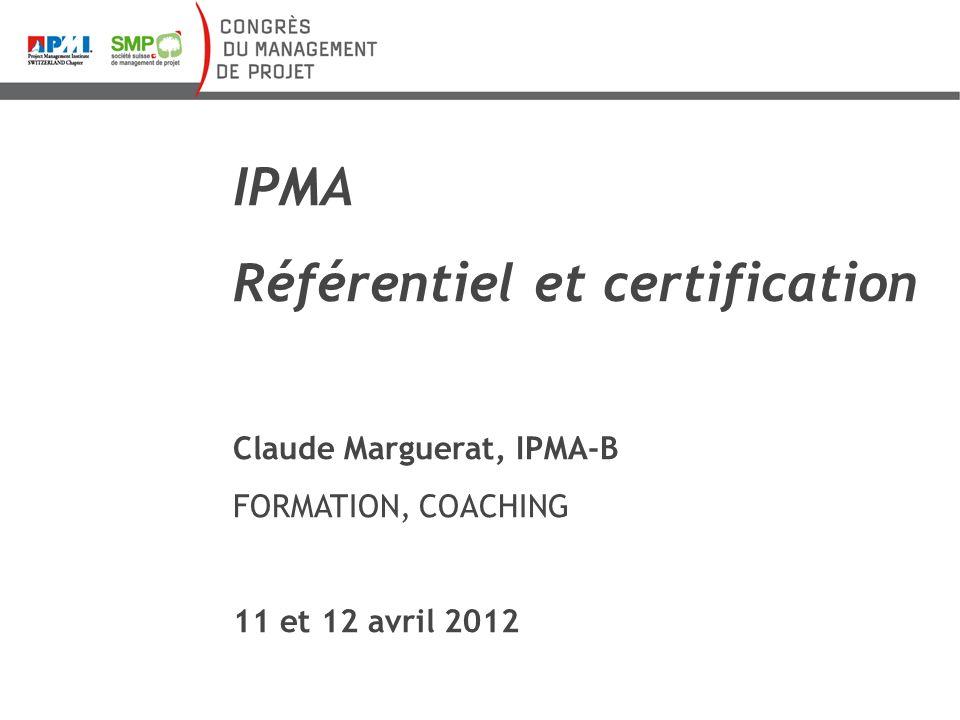 IPMA Référentiel et certification Claude Marguerat, IPMA-B FORMATION, COACHING 11 et 12 avril 2012