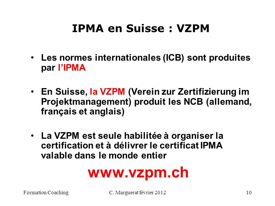 C. Marguerat février 201210 IPMA en Suisse : VZPM Les normes internationales (ICB) sont produites par lIPMA En Suisse, la VZPM (Verein zur Zertifizier