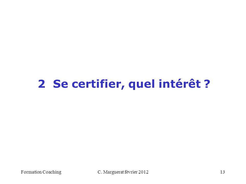 C. Marguerat février 201213 2 Se certifier, quel intérêt ? Formation Coaching