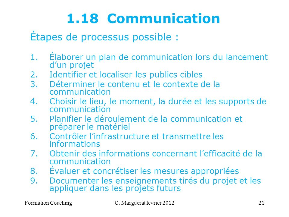 C. Marguerat février 201221 1.18 Communication Étapes de processus possible : 1.Élaborer un plan de communication lors du lancement dun projet 2.Ident