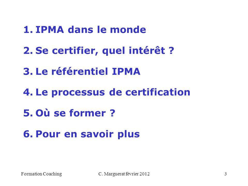 C. Marguerat février 20123 1.IPMA dans le monde 2.Se certifier, quel intérêt ? 3.Le référentiel IPMA 4.Le processus de certification 5.Où se former ?