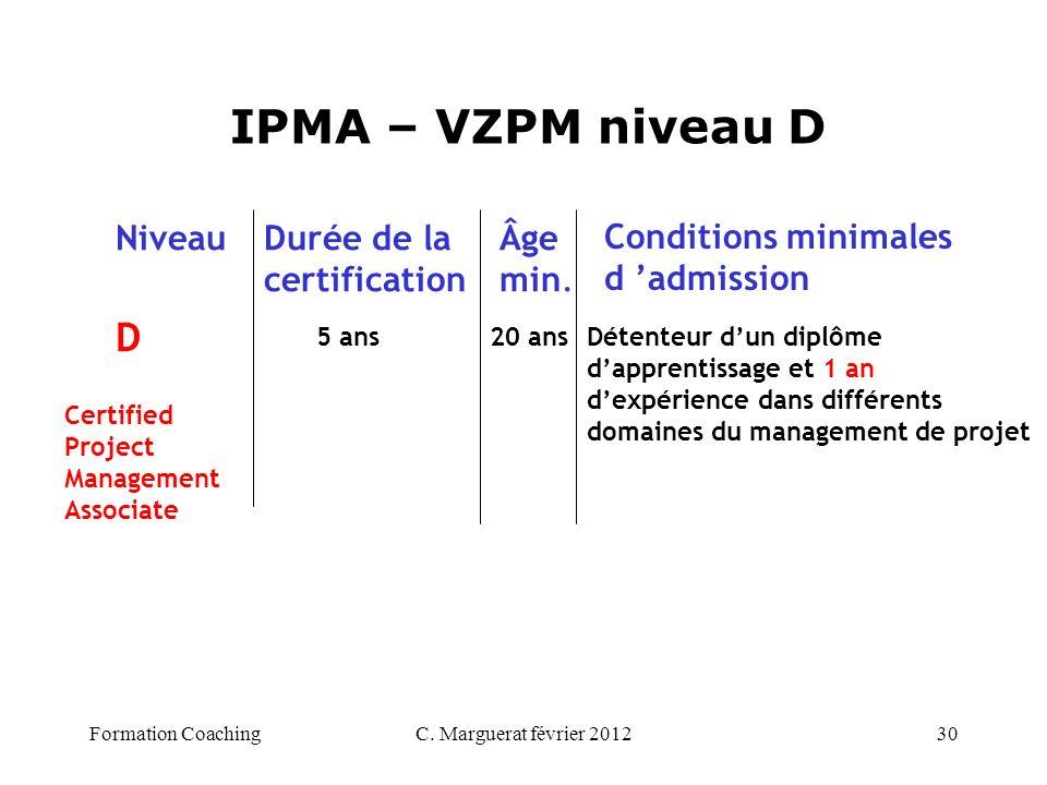 C. Marguerat février 201230 IPMA – VZPM niveau D D 5 ans 20 ans NiveauDurée de la certification Âge min. Conditions minimales d admission Détenteur du