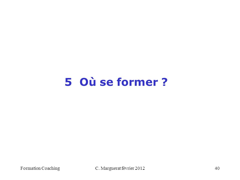 C. Marguerat février 201240 5 Où se former ? Formation Coaching