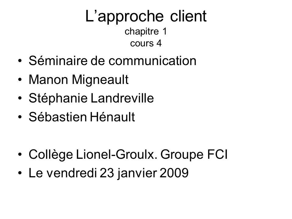Lapproche client chapitre 1 cours 4 Séminaire de communication Manon Migneault Stéphanie Landreville Sébastien Hénault Collège Lionel-Groulx. Groupe F