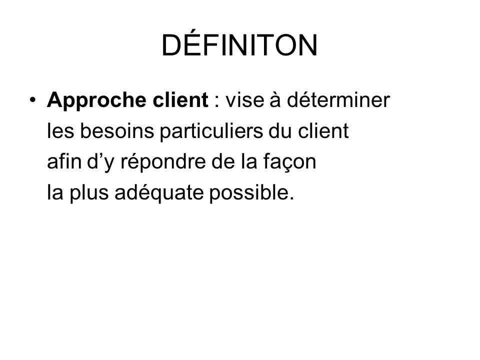 DÉFINITON Approche client : vise à déterminer les besoins particuliers du client afin dy répondre de la façon la plus adéquate possible.