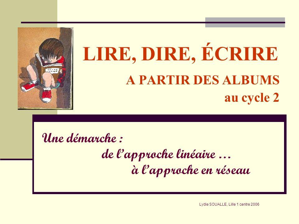 LIRE, DIRE, ÉCRIRE A PARTIR DES ALBUMS au cycle 2 Une démarche : de lapproche linéaire … à lapproche en réseau Lydie SOUALLE, Lille 1 centre 2006