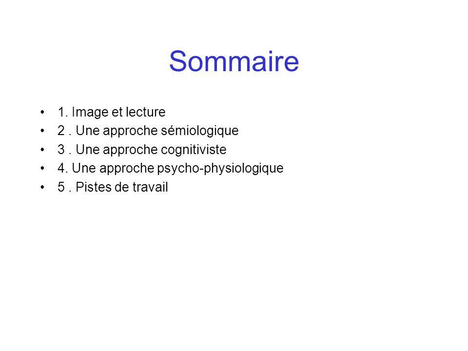Sommaire 1. Image et lecture 2. Une approche sémiologique 3. Une approche cognitiviste 4. Une approche psycho-physiologique 5. Pistes de travail