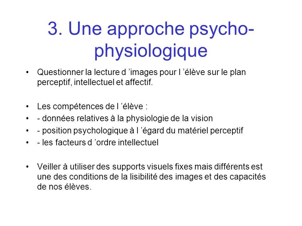 3. Une approche psycho- physiologique Questionner la lecture d images pour l élève sur le plan perceptif, intellectuel et affectif. Les compétences de