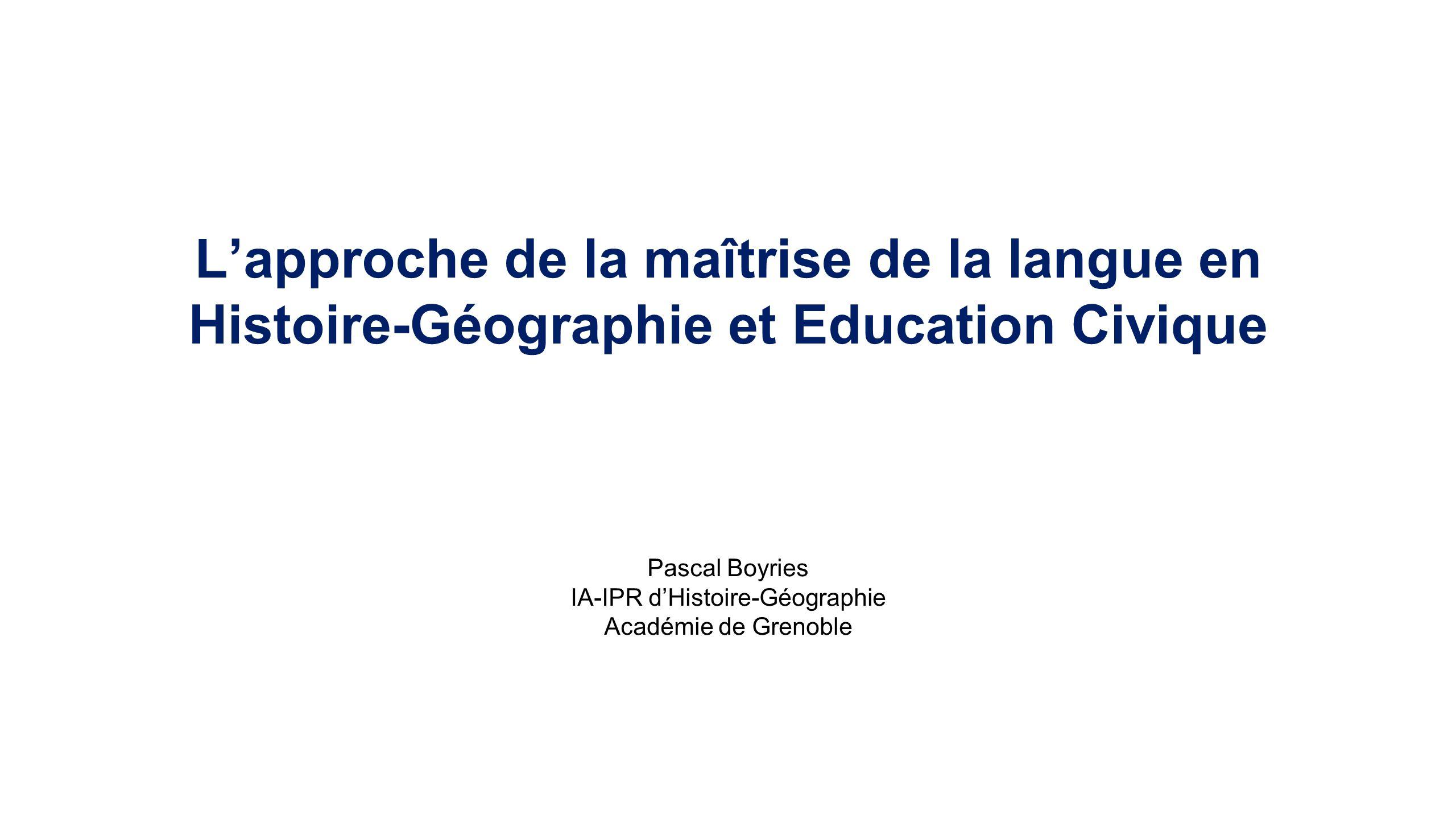 Lapproche de la maîtrise de la langue en Histoire-Géographie et Education Civique Pascal Boyries IA-IPR dHistoire-Géographie Académie de Grenoble
