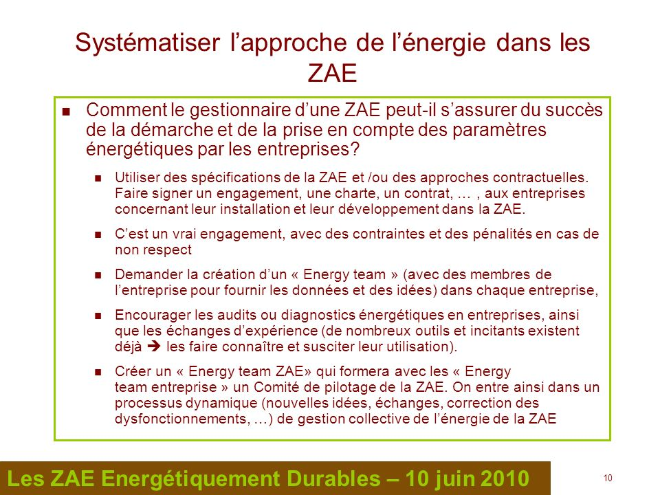 10 Les ZAE Energétiquement Durables – 10 juin 2010 Systématiser lapproche de lénergie dans les ZAE Comment le gestionnaire dune ZAE peut-il sassurer d
