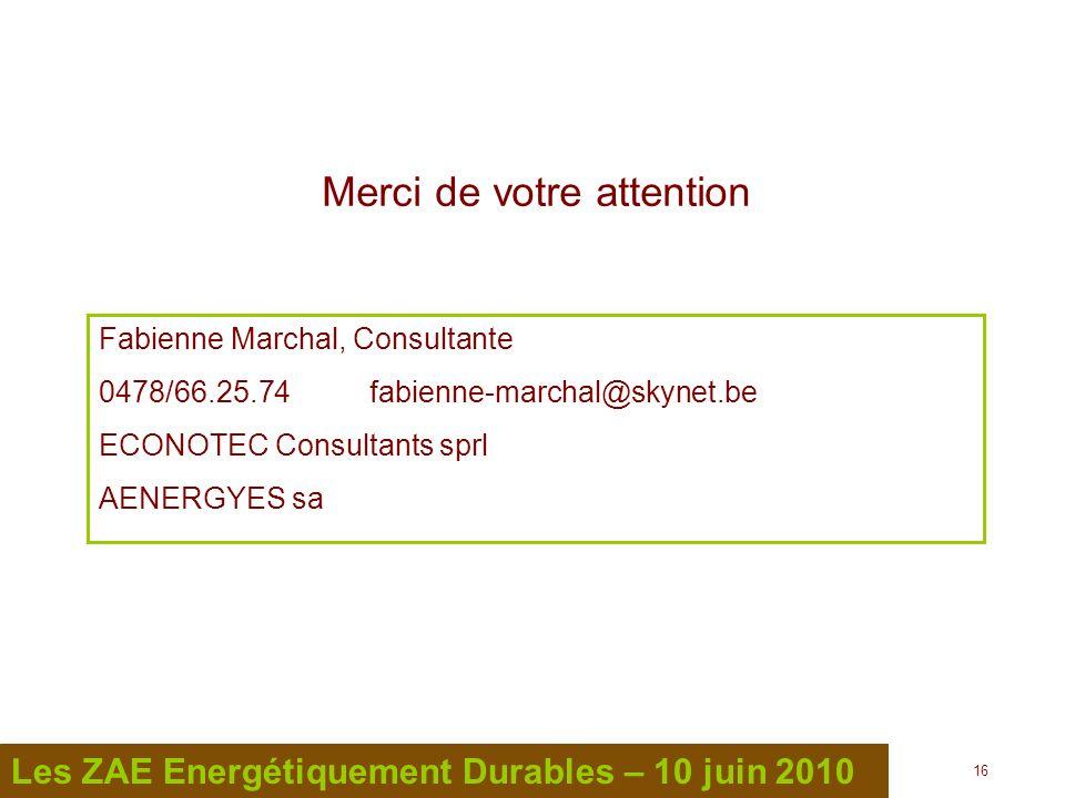 16 Les ZAE Energétiquement Durables – 10 juin 2010 Merci de votre attention Fabienne Marchal, Consultante 0478/66.25.74 fabienne-marchal@skynet.be ECO