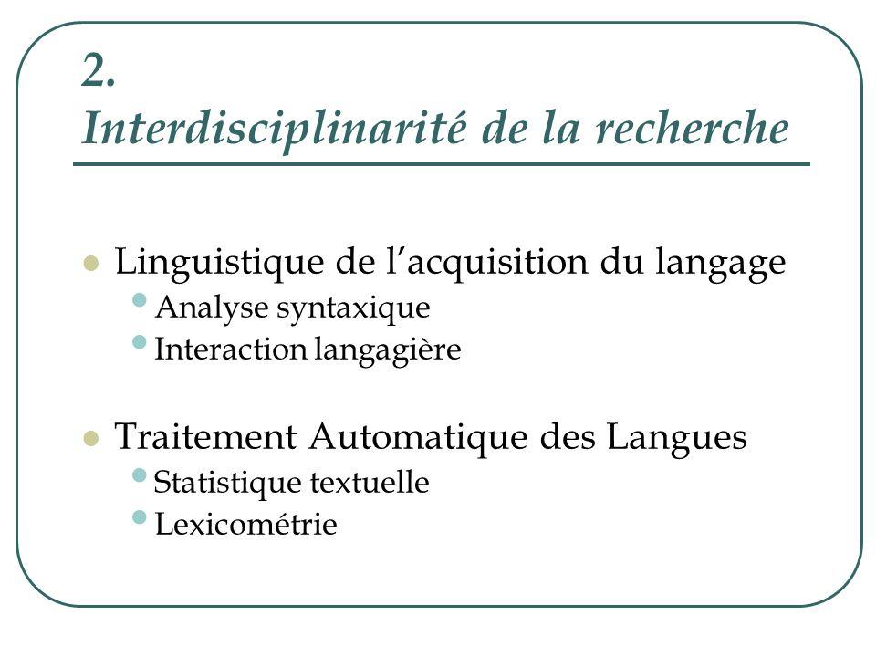2.1 Linguistique de lacquisition du langage Recherche les processus délaboration du fonctionnement cognitivo-langagier, en observant tout particulièrement la syntaxe chez lenfant, à partir dinteractions verbales entre un adulte et un enfant en situation de dialogues spontanés.