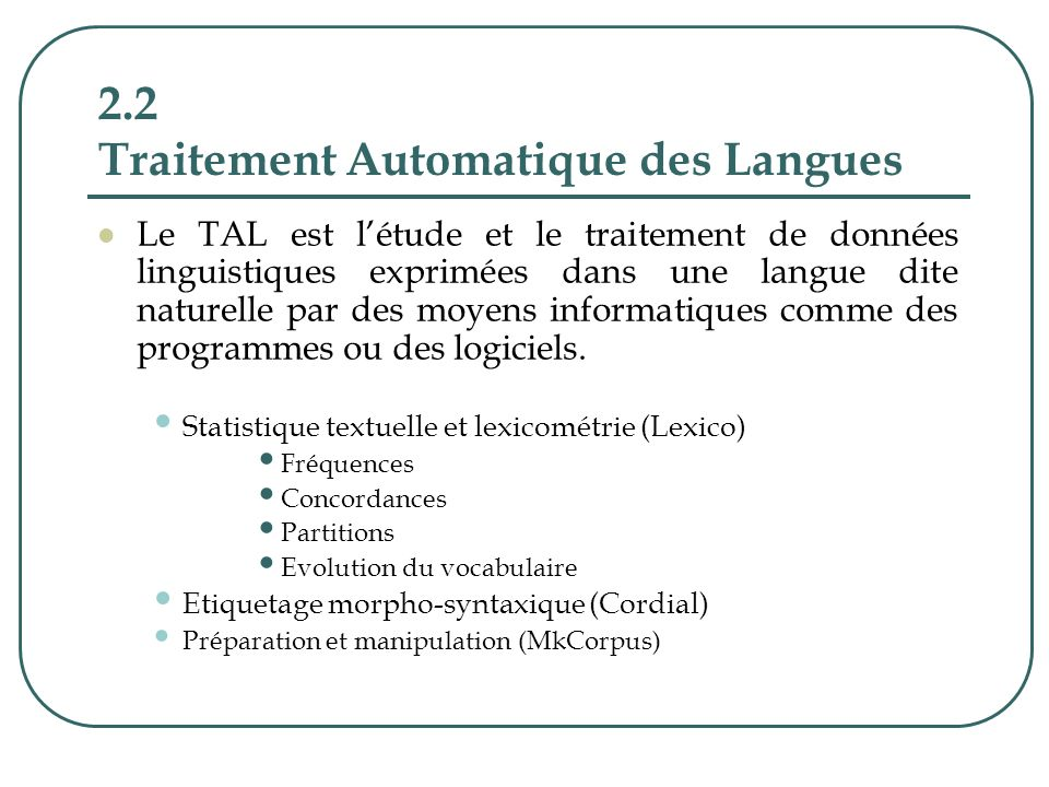 2.2 Traitement Automatique des Langues Le TAL est létude et le traitement de données linguistiques exprimées dans une langue dite naturelle par des mo