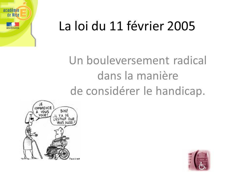 La loi du 11 février 2005 Un bouleversement radical dans la manière de considérer le handicap.