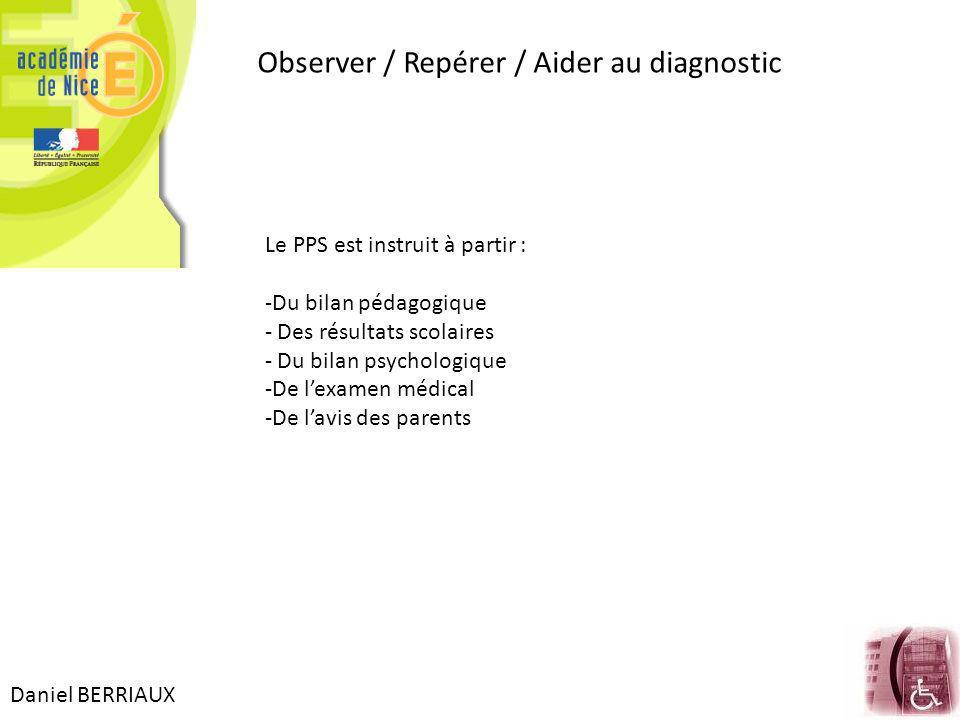 Daniel BERRIAUX Observer / Repérer / Aider au diagnostic Le PPS est instruit à partir : -Du bilan pédagogique - Des résultats scolaires - Du bilan psychologique -De lexamen médical -De lavis des parents
