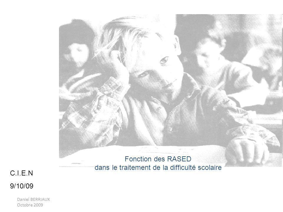 Daniel BERRIAUX Octobre 2009 Fonction des RASED dans le traitement de la difficulté scolaire C.I.E.N 9/10/09