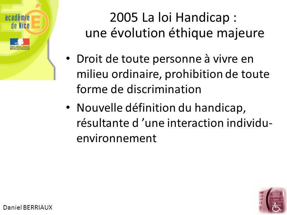Daniel BERRIAUX 2005 La loi Handicap : une évolution éthique majeure Droit de toute personne à vivre en milieu ordinaire, prohibition de toute forme de discrimination Nouvelle définition du handicap, résultante d une interaction individu- environnement