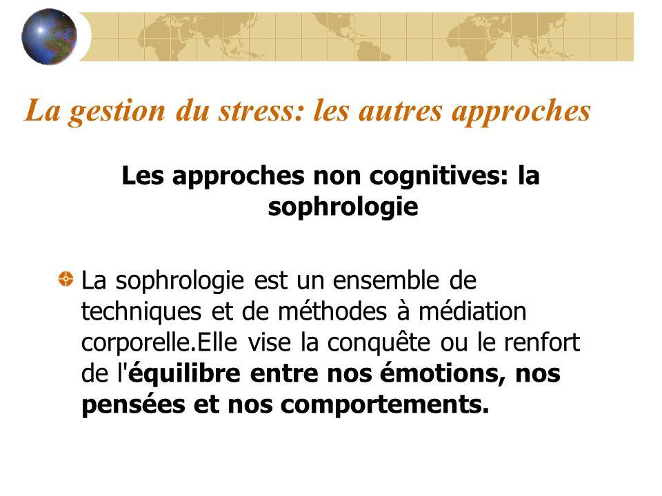 La gestion du stress: les autres approches Les approches non cognitives: la sophrologie La sophrologie est un ensemble de techniques et de méthodes à