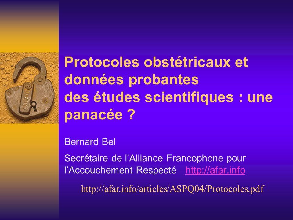 Protocoles obstétricaux et données probantes des études scientifiques : une panacée ? Bernard Bel Secrétaire de lAlliance Francophone pour lAccoucheme