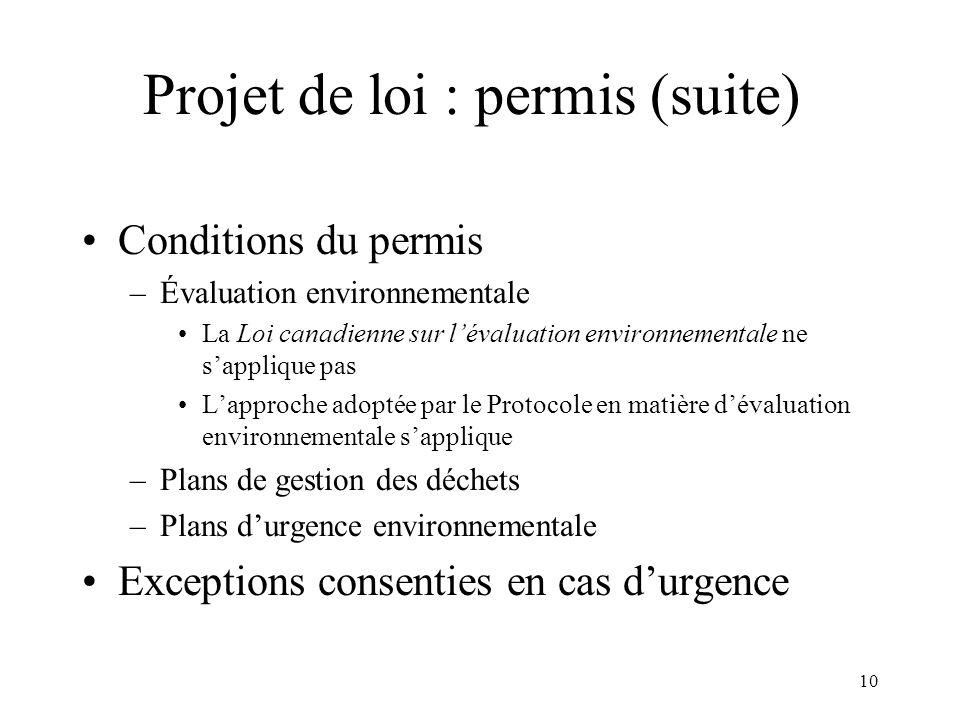 10 Projet de loi : permis (suite) Conditions du permis –Évaluation environnementale La Loi canadienne sur lévaluation environnementale ne sapplique pas Lapproche adoptée par le Protocole en matière dévaluation environnementale sapplique –Plans de gestion des déchets –Plans durgence environnementale Exceptions consenties en cas durgence