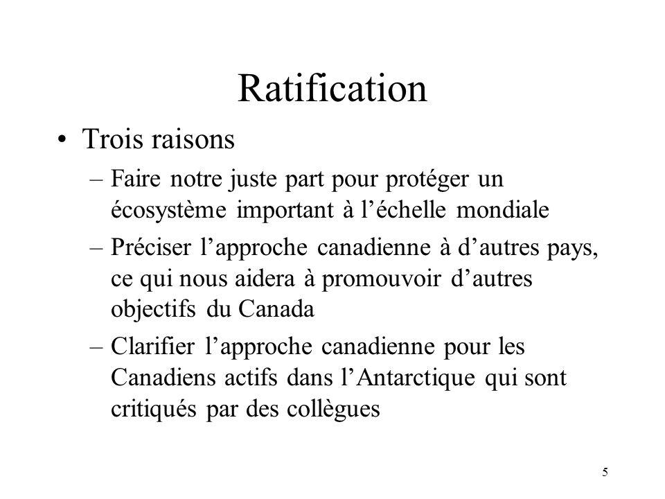 5 Ratification Trois raisons –Faire notre juste part pour protéger un écosystème important à léchelle mondiale –Préciser lapproche canadienne à dautres pays, ce qui nous aidera à promouvoir dautres objectifs du Canada –Clarifier lapproche canadienne pour les Canadiens actifs dans lAntarctique qui sont critiqués par des collègues