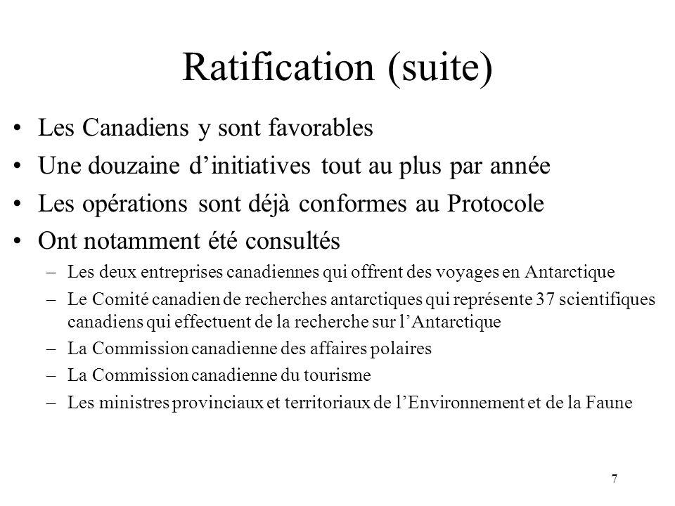 7 Ratification (suite) Les Canadiens y sont favorables Une douzaine dinitiatives tout au plus par année Les opérations sont déjà conformes au Protocole Ont notamment été consultés –Les deux entreprises canadiennes qui offrent des voyages en Antarctique –Le Comité canadien de recherches antarctiques qui représente 37 scientifiques canadiens qui effectuent de la recherche sur lAntarctique –La Commission canadienne des affaires polaires –La Commission canadienne du tourisme –Les ministres provinciaux et territoriaux de lEnvironnement et de la Faune