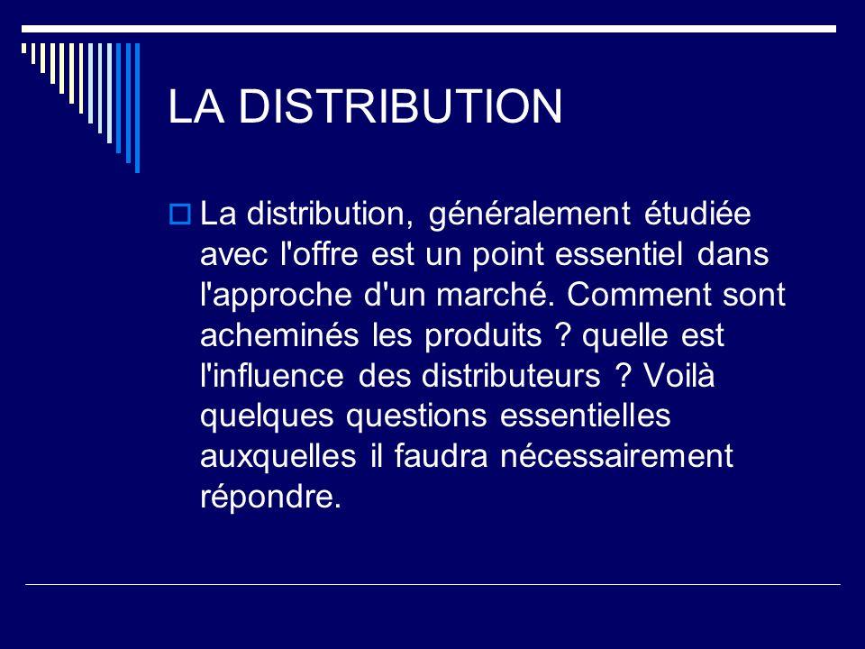 LA DISTRIBUTION La distribution, généralement étudiée avec l'offre est un point essentiel dans l'approche d'un marché. Comment sont acheminés les prod