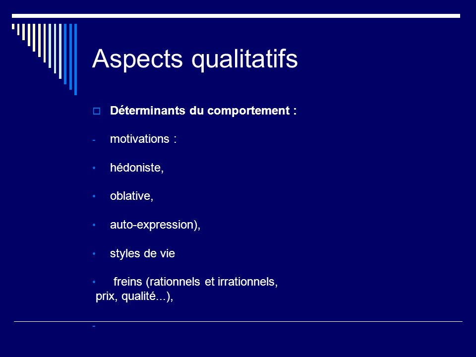 Aspects qualitatifs Déterminants du comportement : - motivations : hédoniste, oblative, auto-expression), styles de vie freins (rationnels et irrationnels, prix, qualité...),