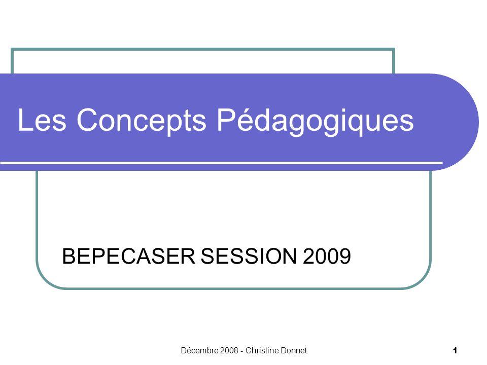 Décembre 2008 - Christine Donnet 1 Les Concepts Pédagogiques BEPECASER SESSION 2009