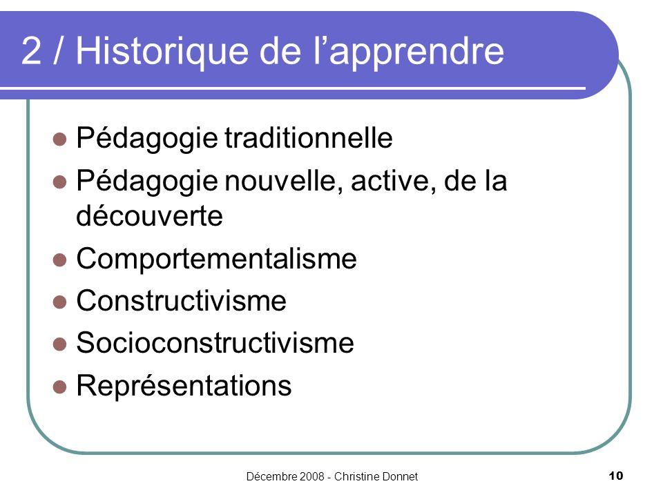 Décembre 2008 - Christine Donnet10 2 / Historique de lapprendre Pédagogie traditionnelle Pédagogie nouvelle, active, de la découverte Comportementalisme Constructivisme Socioconstructivisme Représentations