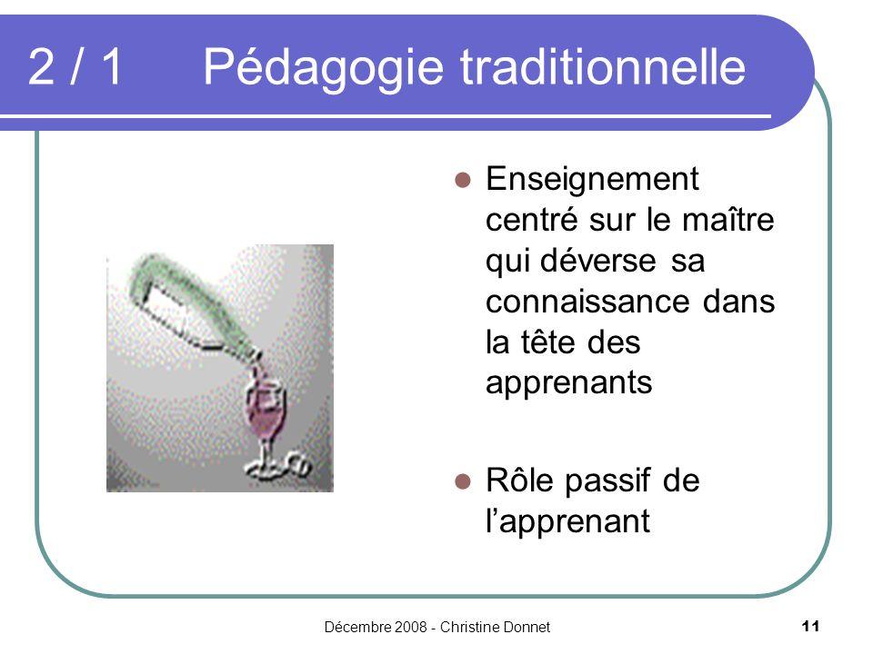 Décembre 2008 - Christine Donnet11 2 / 1Pédagogie traditionnelle Enseignement centré sur le maître qui déverse sa connaissance dans la tête des apprenants Rôle passif de lapprenant