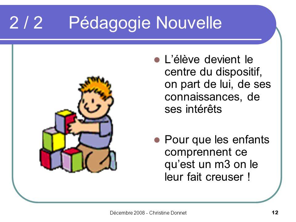 Décembre 2008 - Christine Donnet12 2 / 2Pédagogie Nouvelle Lélève devient le centre du dispositif, on part de lui, de ses connaissances, de ses intérêts Pour que les enfants comprennent ce quest un m3 on le leur fait creuser !