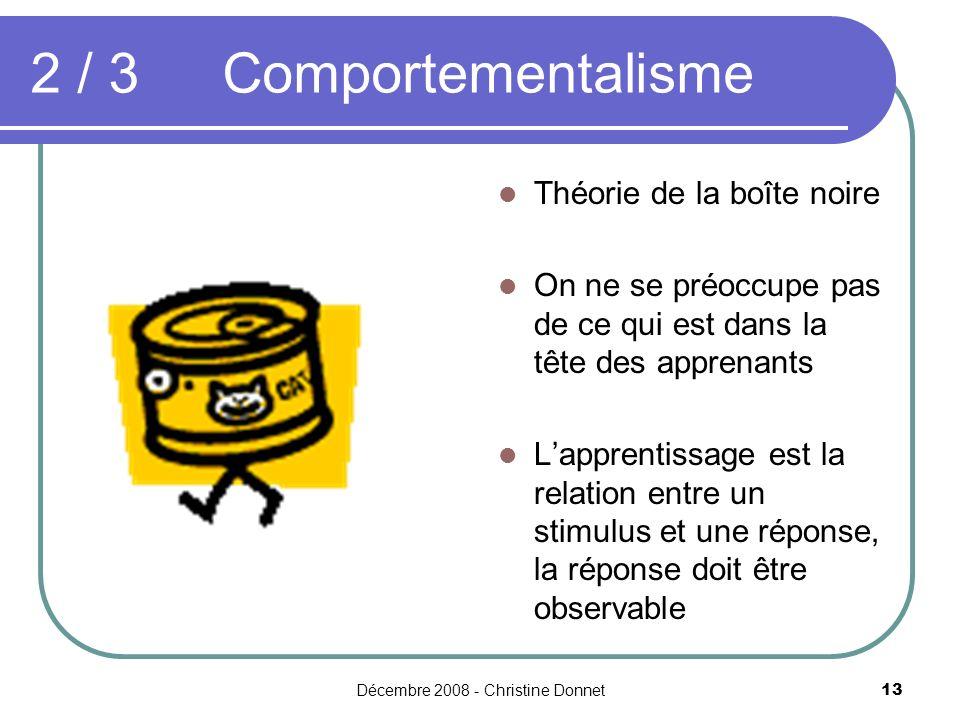 Décembre 2008 - Christine Donnet13 2 / 3Comportementalisme Théorie de la boîte noire On ne se préoccupe pas de ce qui est dans la tête des apprenants Lapprentissage est la relation entre un stimulus et une réponse, la réponse doit être observable