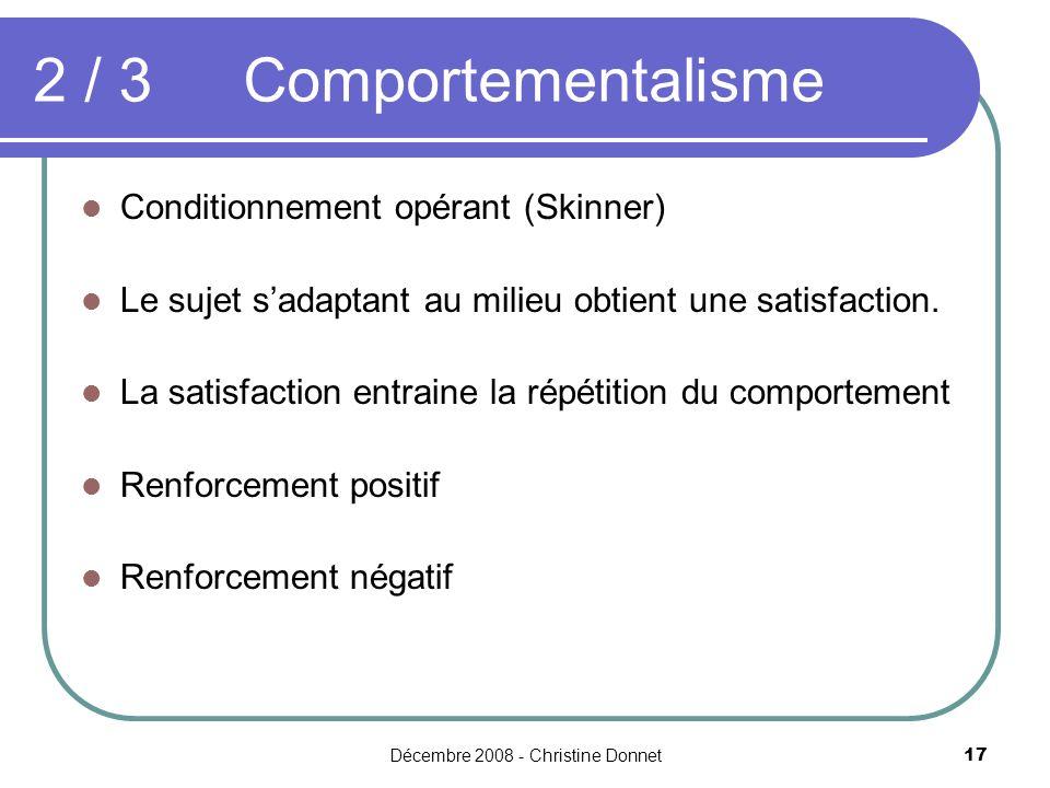 Décembre 2008 - Christine Donnet17 2 / 3Comportementalisme Conditionnement opérant (Skinner) Le sujet sadaptant au milieu obtient une satisfaction. La