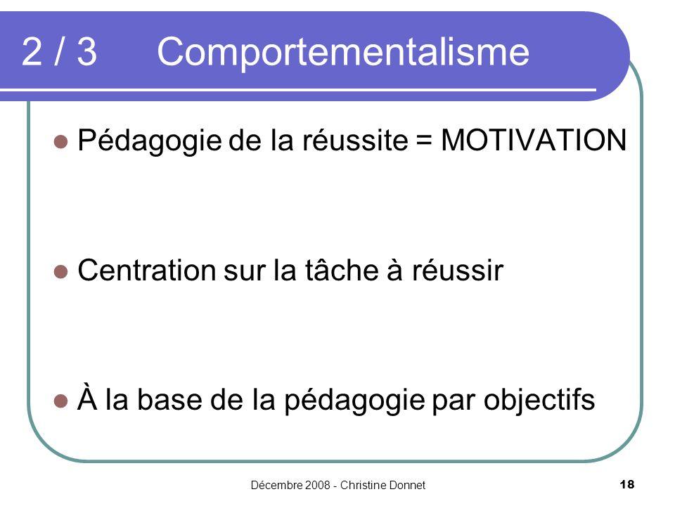 Décembre 2008 - Christine Donnet18 2 / 3Comportementalisme Pédagogie de la réussite = MOTIVATION Centration sur la tâche à réussir À la base de la péd