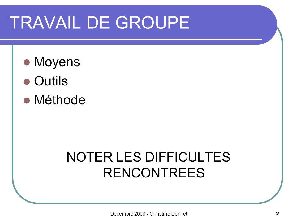 Décembre 2008 - Christine Donnet2 TRAVAIL DE GROUPE Moyens Outils Méthode NOTER LES DIFFICULTES RENCONTREES